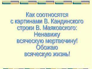 Как соотносятся с картинами В. Кандинского строки В. Маяковского:Ненавижувсяческ