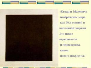 «Квадрат Малевича – изображение мира как бестелесной и внеличной энергии. Это не