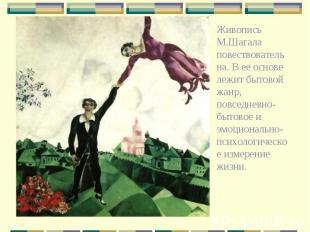 Живопись М.Шагала повествовательна. В ее основе лежит бытовой жанр, повседневно-