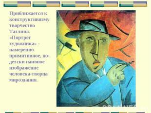 Приближается к конструктивизму творчество Татлина. «Портрет художника» - намерен