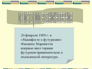из истории возникновения20 февраля 1909 г. в «Манифесте о футуризме» Филиппо Мар