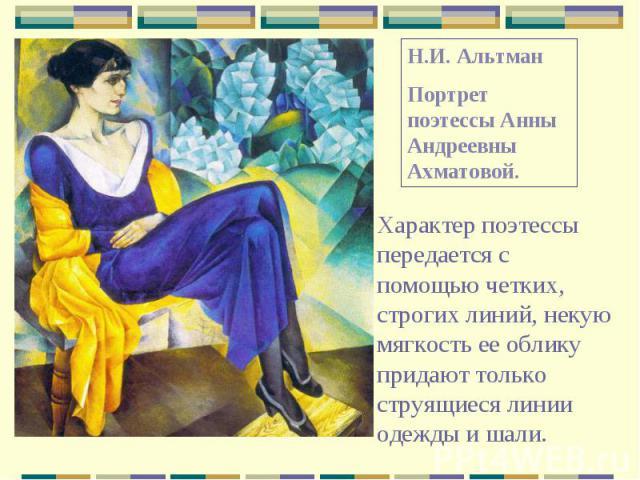 Н.И. АльтманПортрет поэтессы Анны Андреевны Ахматовой.Характер поэтессы передается с помощью четких, строгих линий, некую мягкость ее облику придают только струящиеся линии одежды и шали.
