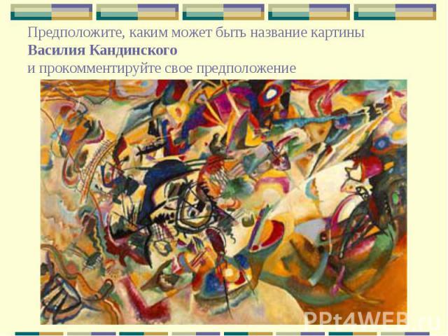 Предположите, каким может быть название картины Василия Кандинского и прокомментируйте свое предположение