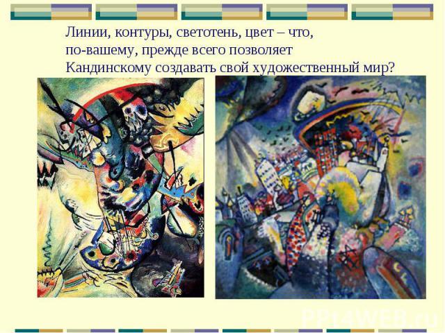 Линии, контуры, светотень, цвет – что, по-вашему, прежде всего позволяет Кандинскому создавать свой художественный мир?