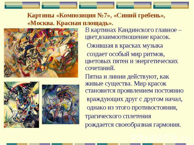Картины «Композиция №7», «Синий гребень», «Москва. Красная площадь».В картинах Кандинского главное – цвет,взаимоотношение красок. Ожившая в красках музыка создает особый мир ритмов, цветовых пятен и энергетических сочетаний. Пятна и линии действуют,…