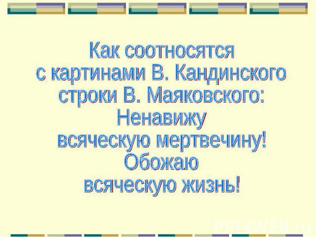 Как соотносятся с картинами В. Кандинского строки В. Маяковского:Ненавижувсяческую мертвечину!Обожаювсяческую жизнь!