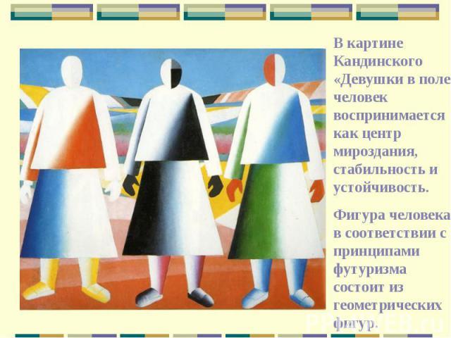 В картине Кандинского «Девушки в поле» человек воспринимается как центр мироздания, стабильность и устойчивость.Фигура человека в соответствии с принципами футуризма состоит из геометрических фигур.
