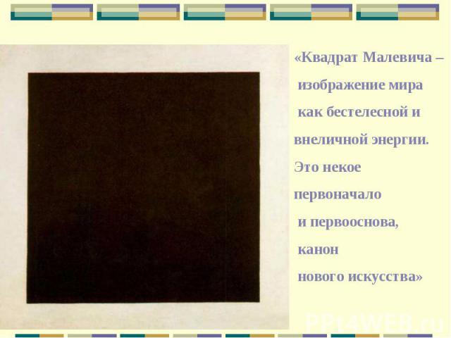 «Квадрат Малевича – изображение мира как бестелесной и внеличной энергии. Это некое первоначало и первооснова, канон нового искусства»