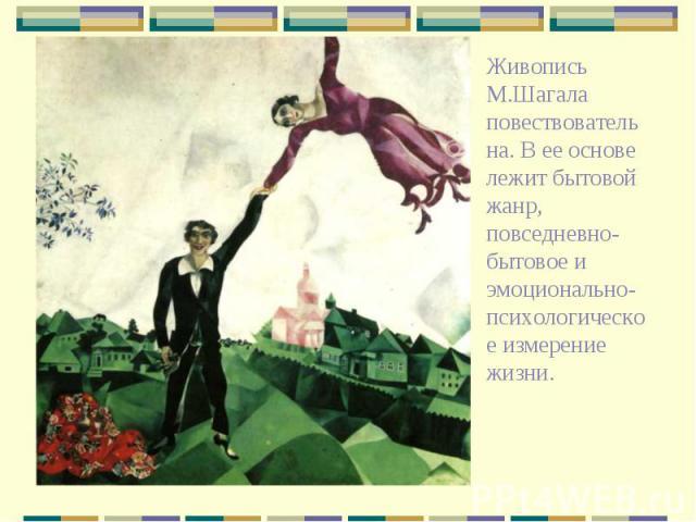 Живопись М.Шагала повествовательна. В ее основе лежит бытовой жанр, повседневно-бытовое и эмоционально-психологическое измерение жизни.