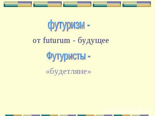 футуризм - от futurum - будущееФутуристы - «будетляне»