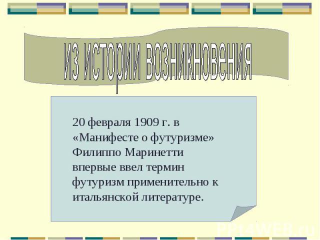 из истории возникновения20 февраля 1909 г. в «Манифесте о футуризме» Филиппо Маринетти впервые ввел термин футуризм применительно к итальянской литературе.