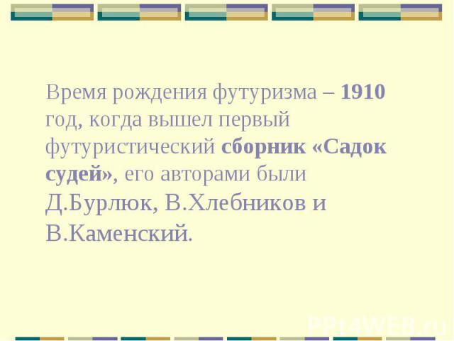 Время рождения футуризма – 1910 год, когда вышел первый футуристический сборник «Садок судей», его авторами были Д.Бурлюк, В.Хлебников и В.Каменский.