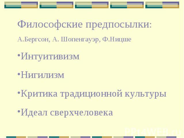 Философские предпосылки: А.Бергсон, А. Шопенгауэр, Ф.НицшеИнтуитивизмНигилизмКритика традиционной культурыИдеал сверхчеловека