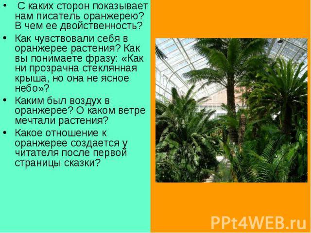 С каких сторон показывает нам писатель оранжерею? Вчем ее двойственность?Как чувствовали себя в оранжерее растения? Как вы понимаете фразу: «Как ни прозрачна стеклянная крыша, но она не ясное небо»?Каким был воздух в оранжерее? О каком ветре мечта…
