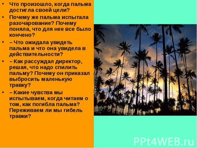 Что произошло, когда пальма достигла своей цели? Почему же пальма испытала разочарование? Почему поняла, что для нее все было кончено?–Что ожидала увидеть пальма и что она увидела в действительности? –Как рассуждал директор, решая, что надо спилит…