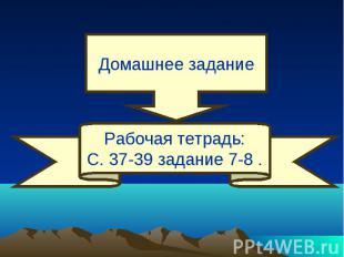 Домашнее заданиеРабочая тетрадь:С. 37-39 задание 7-8 .