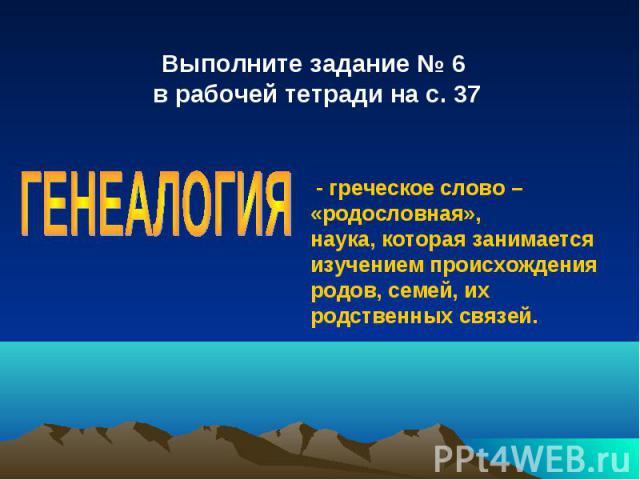 Выполните задание № 6 в рабочей тетради на с. 37ГЕНЕАЛОГИЯ - греческое слово – «родословная»,наука, которая занимается изучением происхождения родов, семей, их родственных связей.