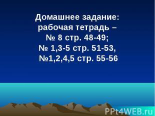Домашнее задание: рабочая тетрадь – № 8 стр. 48-49; № 1,3-5 стр. 51-53, №1,2,4,5
