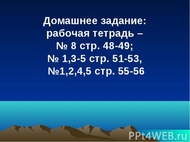 Домашнее задание: рабочая тетрадь – № 8 стр. 48-49; № 1,3-5 стр. 51-53, №1,2,4,5 стр. 55-56