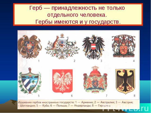 Герб — принадлежность не только отдельного человека. Гербы имеются и у государств.