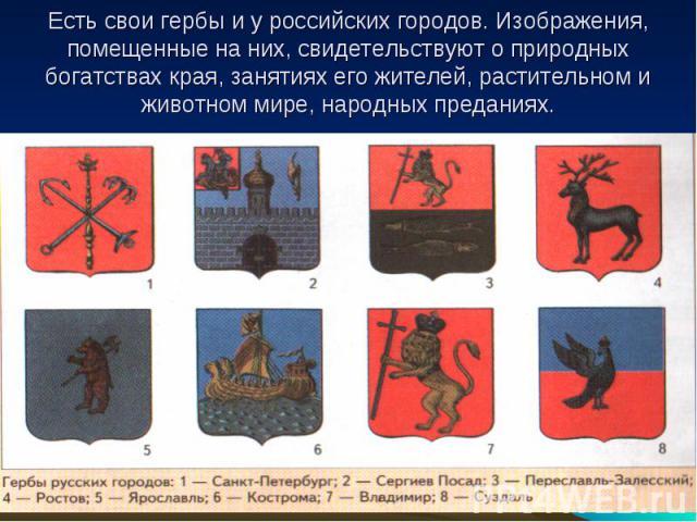 Есть свои гербы и у российских городов. Изображения, помещенные на них, свидетельствуют о природных богатствах края, занятиях его жителей, растительном и животном мире, народных преданиях.