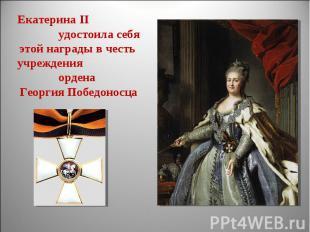 Екатерина II удостоила себяэтой награды в честь учреждения ордена Георгия Победо