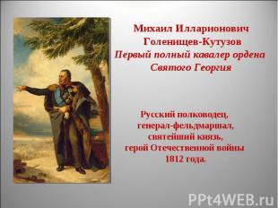 Михаил Илларионович Голенищев-КутузовПервый полный кавалер ордена Святого Георги