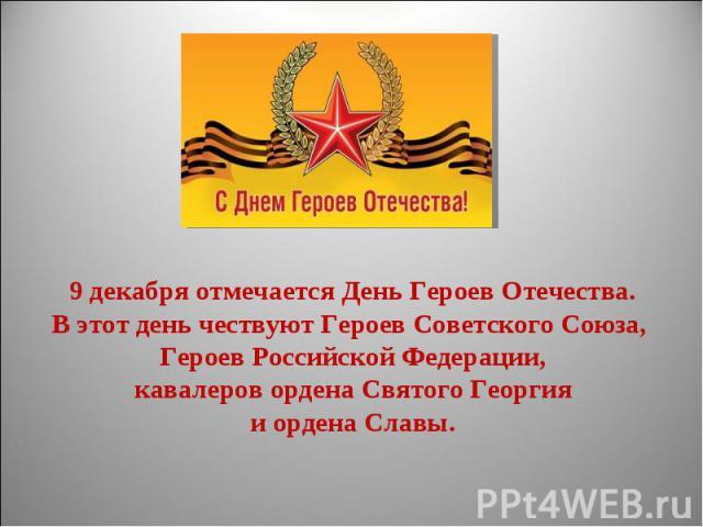 9 декабря отмечается День Героев Отечества.В этот день чествуют Героев Советского Союза, Героев Российской Федерации, кавалеров ордена Святого Георгия и ордена Славы.