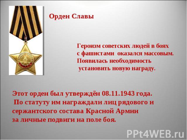 Орден СлавыГероизм советских людей в бояхс фашистами оказался массовым.Появилась необходимость установить новую награду.Этот орден был утверждён 08.11.1943 года. По статуту им награждали лиц рядового и сержантского состава Красной Армии за личные по…