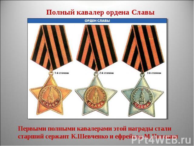 Полный кавалер ордена СлавыПервыми полными кавалерами этой награды стали старший сержант К.Шевченко и ефрейтор М.Питенин