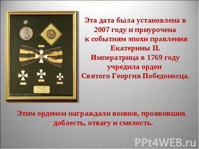 Эта дата была установлена в 2007 году и приурочена к событиям эпохи правления Екатерины II.Императрица в 1769 году учредила орден Святого Георгия Победоносца. Этим орденом награждали воинов, проявивших доблесть, отвагу и смелость.