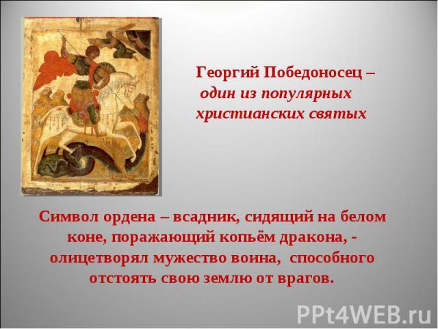 Георгий Победоносец – один из популярныххристианских святыхСимвол ордена – всадник, сидящий на белом коне, поражающий копьём дракона, - олицетворял мужество воина, способного отстоять свою землю от врагов.