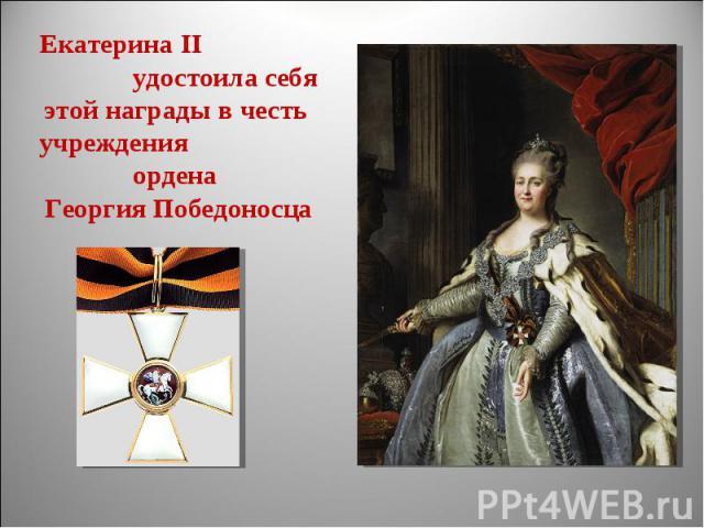 Екатерина II удостоила себяэтой награды в честь учреждения ордена Георгия Победоносца