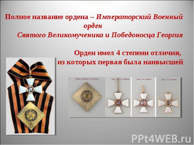 Полное название ордена – Императорский Военный орден Святого Великомученика и Победоносца ГеоргияОрден имел 4 степени отличия, из которых первая была наивысшей