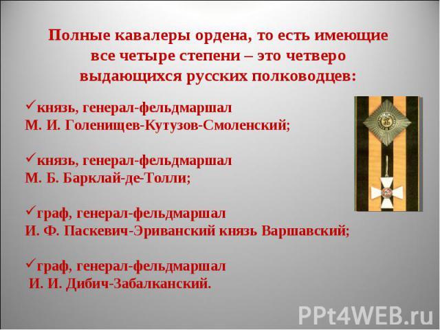 Полные кавалеры ордена, то есть имеющие все четыре степени – это четверо выдающихся русских полководцев:князь, генерал-фельдмаршал М. И. Голенищев-Кутузов-Смоленский; князь, генерал-фельдмаршал М. Б. Барклай-де-Толли; граф, генерал-фельдмаршал И. Ф.…