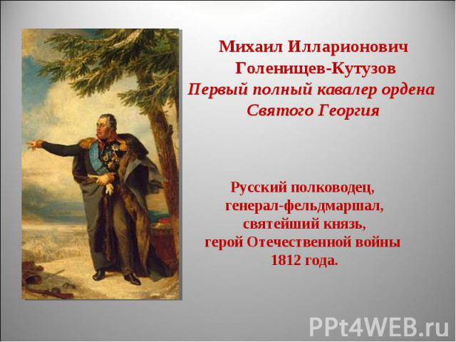Михаил Илларионович Голенищев-КутузовПервый полный кавалер ордена Святого ГеоргияРусский полководец, генерал-фельдмаршал,святейший князь,герой Отечественной войны 1812 года.