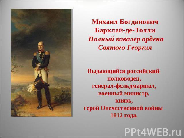 Михаил БогдановичБарклай-де-Толли Полный кавалер ордена Святого ГеоргияВыдающийся российский полководец, генерал-фельдмаршал,военный министр, князь, герой Отечественной войны 1812 года.