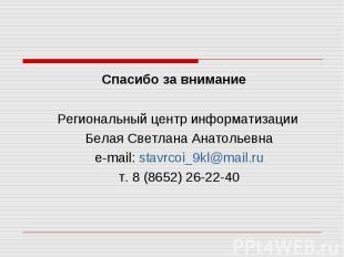 Спасибо за внимание Региональный центр информатизации Белая Светлана Анатольевна