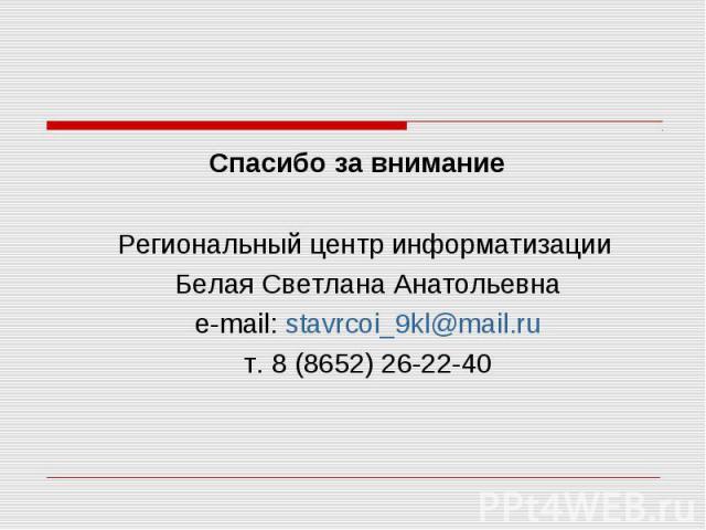 Спасибо за внимание Региональный центр информатизации Белая Светлана Анатольевна e-mail: stavrcoi_9kl@mail.ru т. 8 (8652) 26-22-40