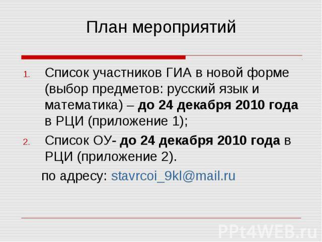 План мероприятий Список участников ГИА в новой форме (выбор предметов: русский язык и математика) – до 24 декабря 2010 года в РЦИ (приложение 1);Список ОУ- до 24 декабря 2010 года в РЦИ (приложение 2). по адресу: stavrcoi_9kl@mail.ru