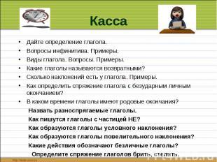 Касса Дайте определение глагола.Вопросы инфинитива. Примеры.Виды глагола. Вопрос