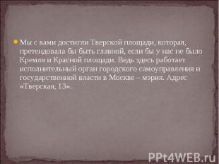 Мы с вами достигли Тверской площади, которая, претендовала бы быть главной, если