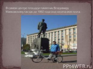 В самом центре площади памятник Владимиру Маяковскому,так как до 1992 года она н