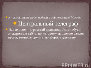 А теперь вновь перенесёмся в современную Москву.Центральный телеграфНад входом –