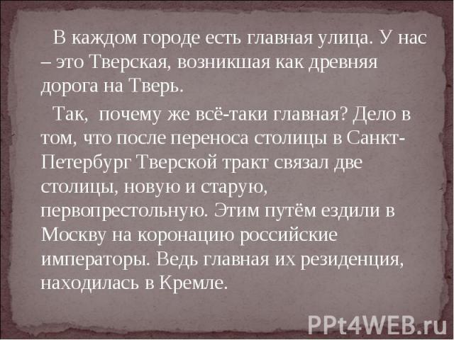 В каждом городе есть главная улица. У нас – это Тверская, возникшая как древняя дорога на Тверь. Так, почему же всё-таки главная? Дело в том, что после переноса столицы в Санкт-Петербург Тверской тракт связал две столицы, новую и старую, первопресто…
