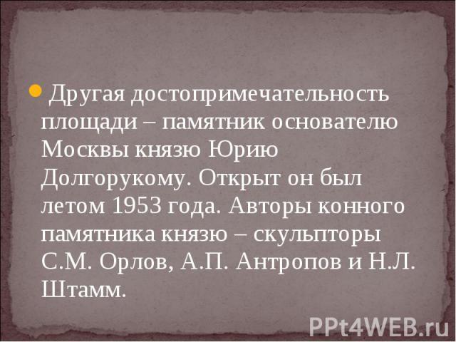 Другая достопримечательность площади – памятник основателю Москвы князю Юрию Долгорукому. Открыт он был летом 1953 года. Авторы конного памятника князю – скульпторы С.М. Орлов, А.П. Антропов и Н.Л. Штамм.