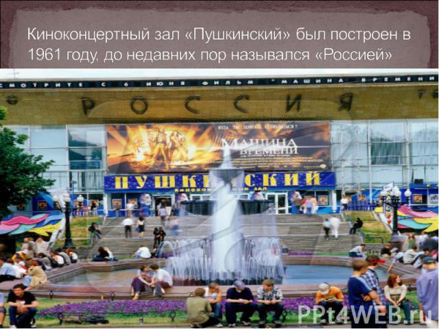 Киноконцертный зал «Пушкинский» был построен в 1961 году, до недавних пор назывался «Россией»