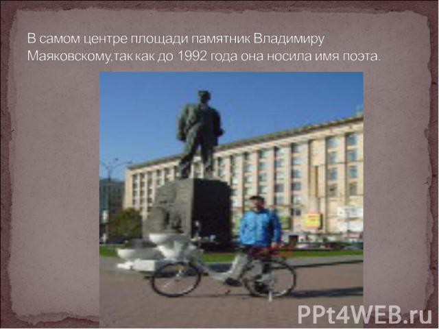 В самом центре площади памятник Владимиру Маяковскому,так как до 1992 года она носила имя поэта.