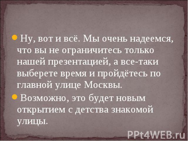Ну, вот и всё. Мы очень надеемся, что вы не ограничитесь только нашей презентацией, а все-таки выберете время и пройдётесь по главной улице Москвы.Возможно, это будет новым открытием с детства знакомой улицы.