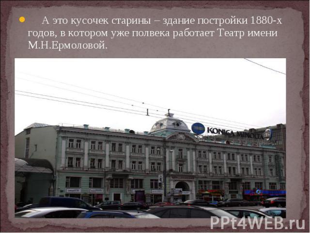 А это кусочек старины – здание постройки 1880-х годов, в котором уже полвека работает Театр имени М.Н.Ермоловой.